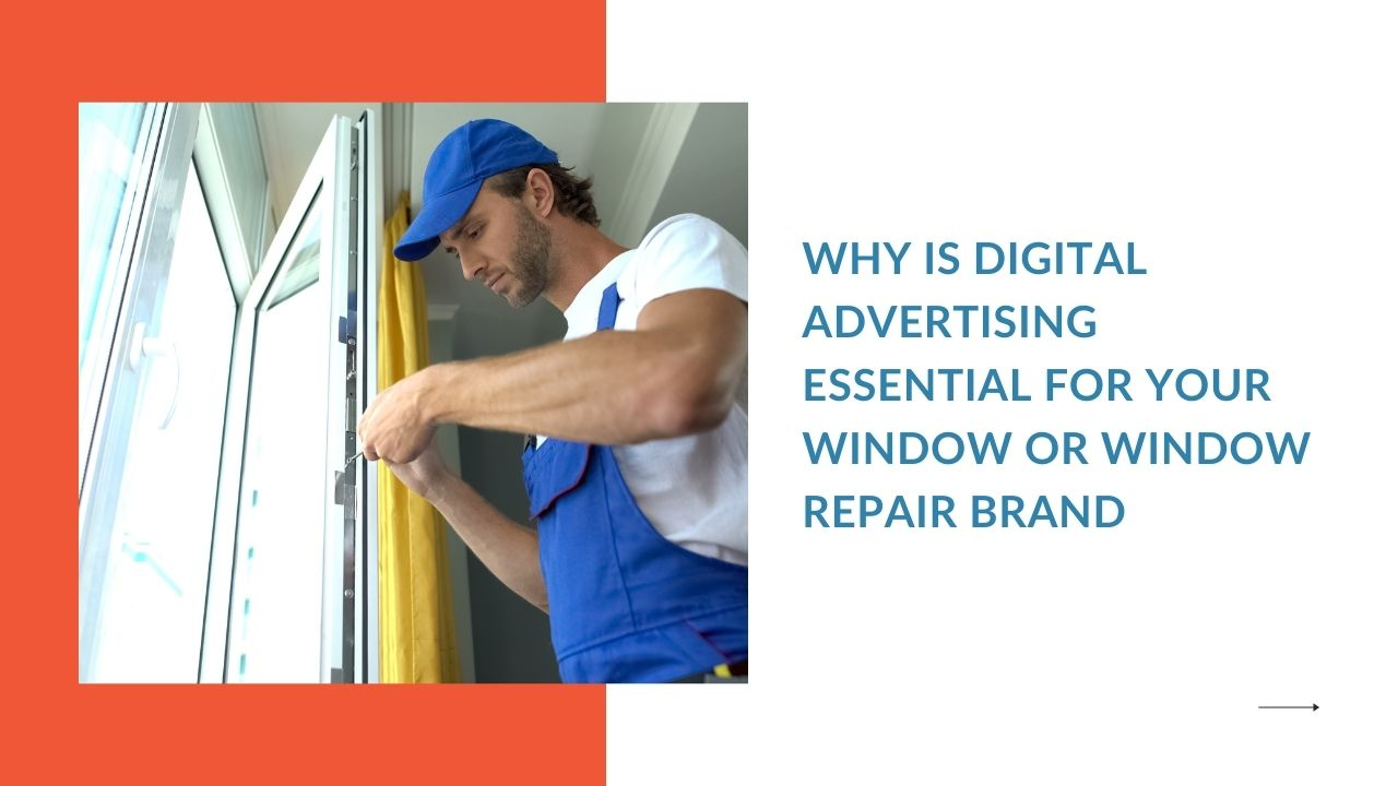 Why is Digital Advertising Essential for Your Window or Window Repair Brand