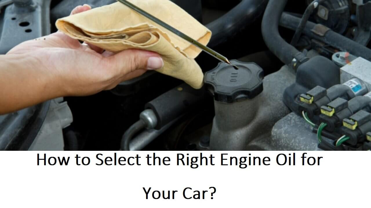 How to Select the Right Engine Oil for your Car?