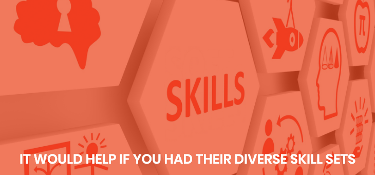 It would help if you had their diverse skill sets